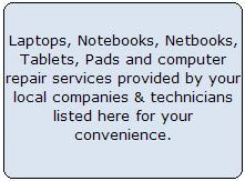 Laptops, Notebooks, Netbooks, Tablets, Pads and computer repair services provided by your local companies & technicians listed here for your convenience, find laptop repair,  computer repair,  apple repair,  mac repair,  data recovery,  computer networking,  computer security,  computer service, computer repair  , computer rental ,  computer repair centers,  windows repair,  pc repair,  computer repair service,  computer service,  computer services,  free computer repair,  computer repair services,  computer recycling,  computer desk,  computer repair services,  laptop computer repair,  laptop repair,  laptop dc jack repair,  laptop jack repair,  laptop power repair,  broken laptop screen,   dell computer repair,  laptop motherboard repair,  laptop computer repair,  laptop screen,  repair laptop screen,  screen repair,  repair hp laptop,  hp repair,  hp laptop,  dell laptop repair,  dell laptop,  windows 7 repair,  laptop reviews,  laptop lcd screen,  startup repair,  toshiba laptop support,  computer screen repair,  laptop screen replacement,  laptop screen repair,  toshiba laptop repair,  dell laptop repair,  acer laptop repair,  hp laptop repair,  sony laptop repair,  panasonic laptop repair,  fujitsu laptop repair,  samsung laptop repair,  gateway laptop repair,  mac laptop repair,  apple laptop repair,  Lenovo laptop repair,  laptop repair shops,  laptop for repair,  notebook parts,  netbook repair,  ipad repair, laptop computer repair, laptop repair, pc repair, computer repair service, free computer repair, computer services, computer repair services, computer screen repair, dell computer repair, computer repair stores